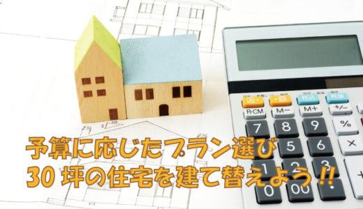 【30坪の建て替え費用】予算を立てて満足できる住宅に建て替えよう