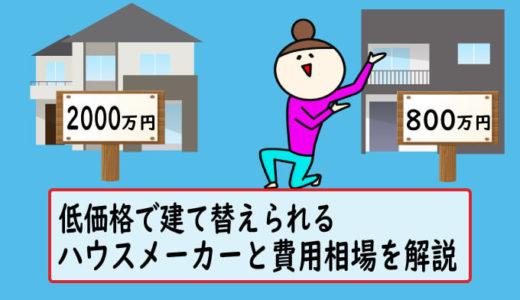 低価格で建て替えられるハウスメーカーはどこ?費用相場も解説します