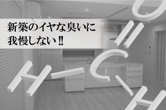 新築のイヤな臭いに我慢しない!!