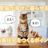 愛猫が幸せに暮らせる新築住宅のポイントを抑えよう!