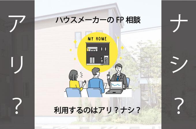 ハウスメーカーのFP相談、利用するのはアリ?ナシ?