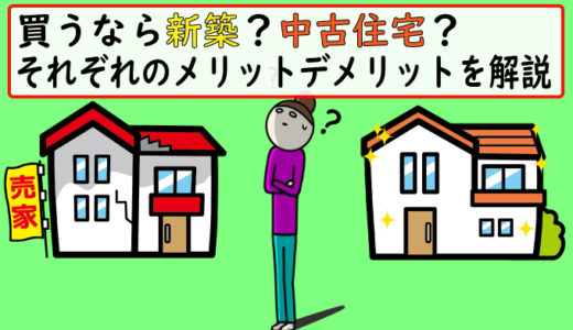 新築と中古どっちを買うべき?それぞれのメリット・デメリットを解説