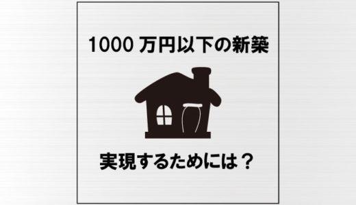1000万円以下で新築を建てよう|コツと注意点を3つずつご紹介